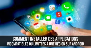 Comment installer des applications incompatibles ou limitées à une région sur Android