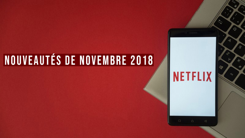 le meilleur de netflix les nouveaut s de novembre 2018 astuce tech. Black Bedroom Furniture Sets. Home Design Ideas